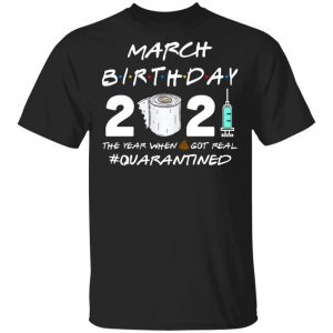 March Birthday 2021 The Year When Shit Got Real Quarantined Shirt