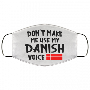 Don't make me use my Danish voice face mask