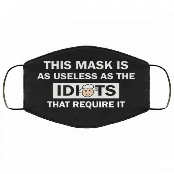 this-mask-is-as-useless-as-the-idiots-that-require-it-face-mask