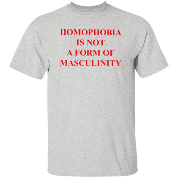 Homophobia Is Not A Form Of Masculinity Shirt