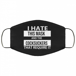 i-hate-this-mask-and-cocksuckers-that-require-it-face-mask