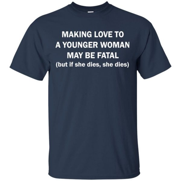 Making love to a younger woman may be fatal shirt