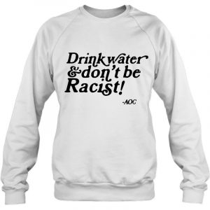 AOC Drink Water And Don't Be Racist shirt