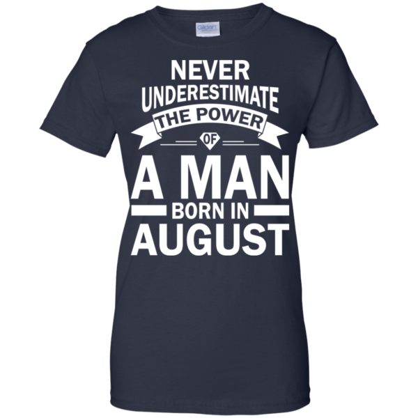 Never Underestimate The Power Of A Man Born In August ladies