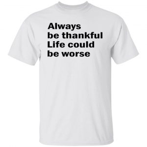 Always Be Thankful Life Could Be Worse Shirt