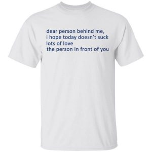 Dear Person Behind Me I Hope Today Doesn't Suck Lots Of Love The Person In Front Of You Shirt