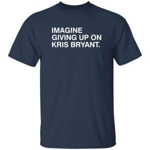 Obvious Shirts Imagine Giving Up On Kris Bryant shirt