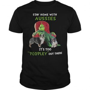 Grinch Stay Home With Aussies It's Too Peopley Out There Shirt